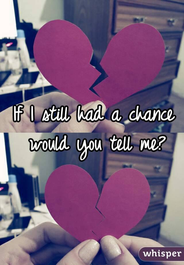If I still had a chance would you tell me?