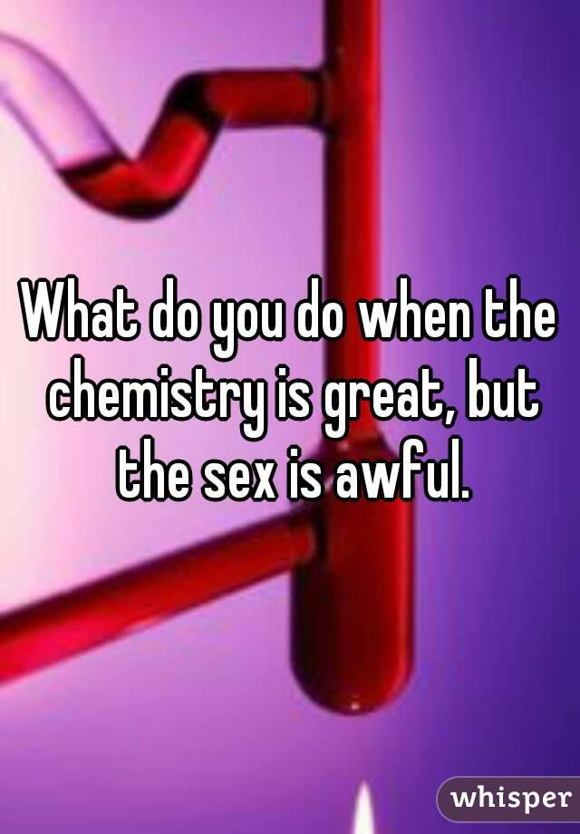 What do you do when the chemistry is great, but the sex is awful.