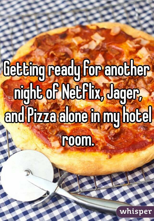 Getting ready for another night of Netflix, Jager, and Pizza alone in my hotel room.