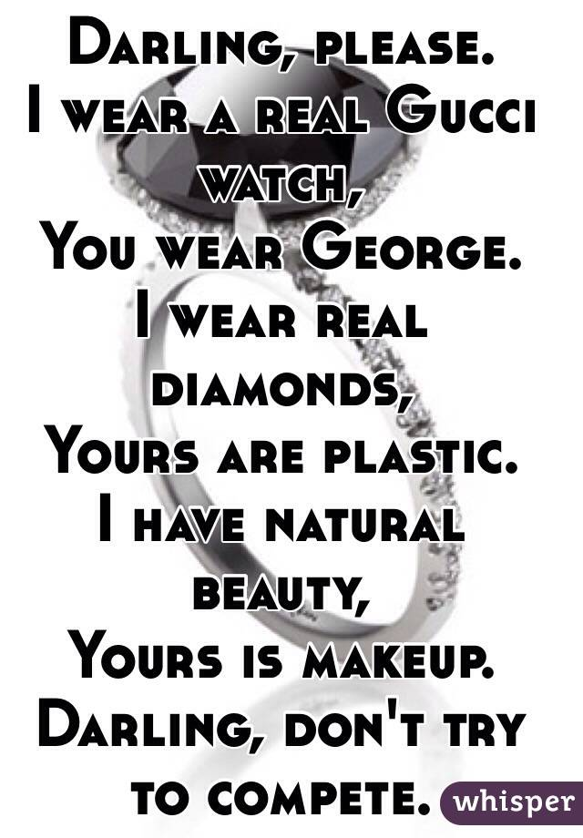Darling, please.  I wear a real Gucci watch, You wear George. I wear real diamonds,  Yours are plastic. I have natural beauty, Yours is makeup.  Darling, don't try to compete.