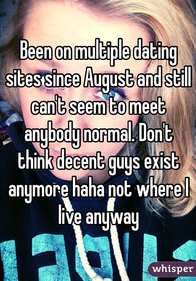 Been on multiple dating sites since August and still can't seem to meet anybody normal. Don't think decent guys exist anymore haha not where I live anyway