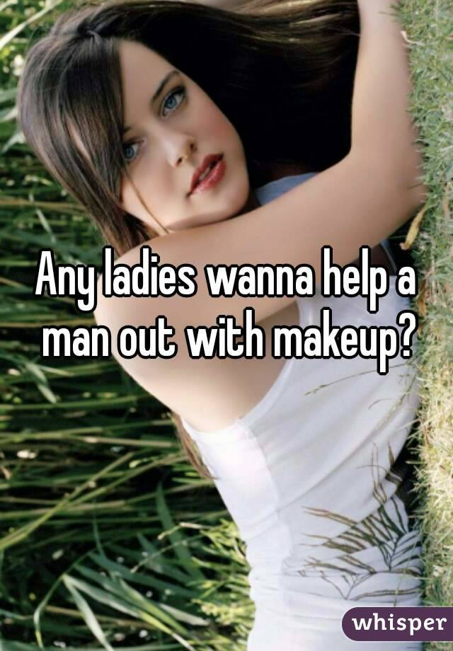 Any ladies wanna help a man out with makeup?