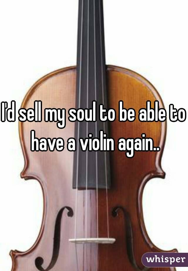 I'd sell my soul to be able to have a violin again..