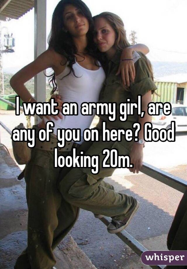 I want an army girl, are any of you on here? Good looking 20m.
