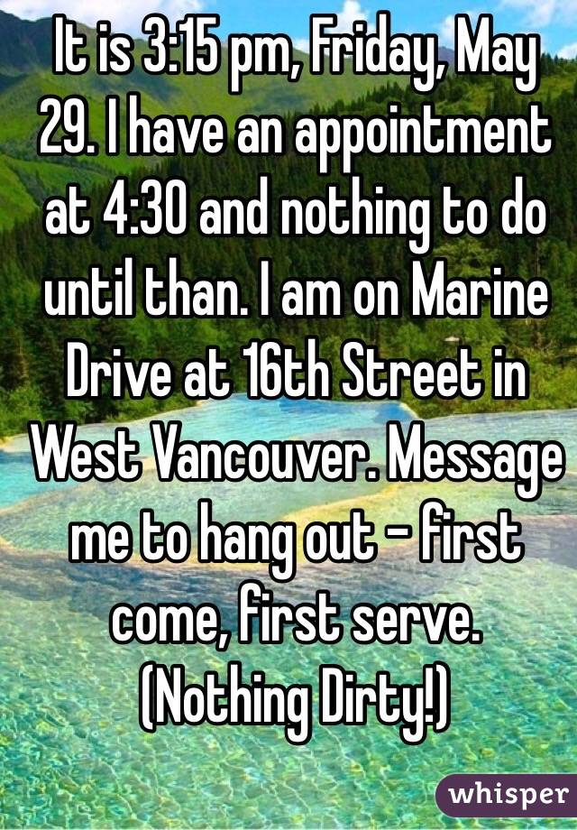 It is 3:15 pm, Friday, May 29. I have an appointment at 4:30 and nothing to do until than. I am on Marine Drive at 16th Street in West Vancouver. Message me to hang out - first come, first serve. (Nothing Dirty!)
