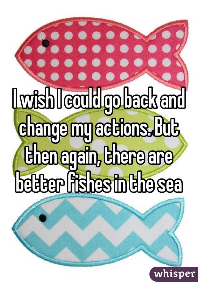 I wish I could go back and change my actions. But then again, there are better fishes in the sea