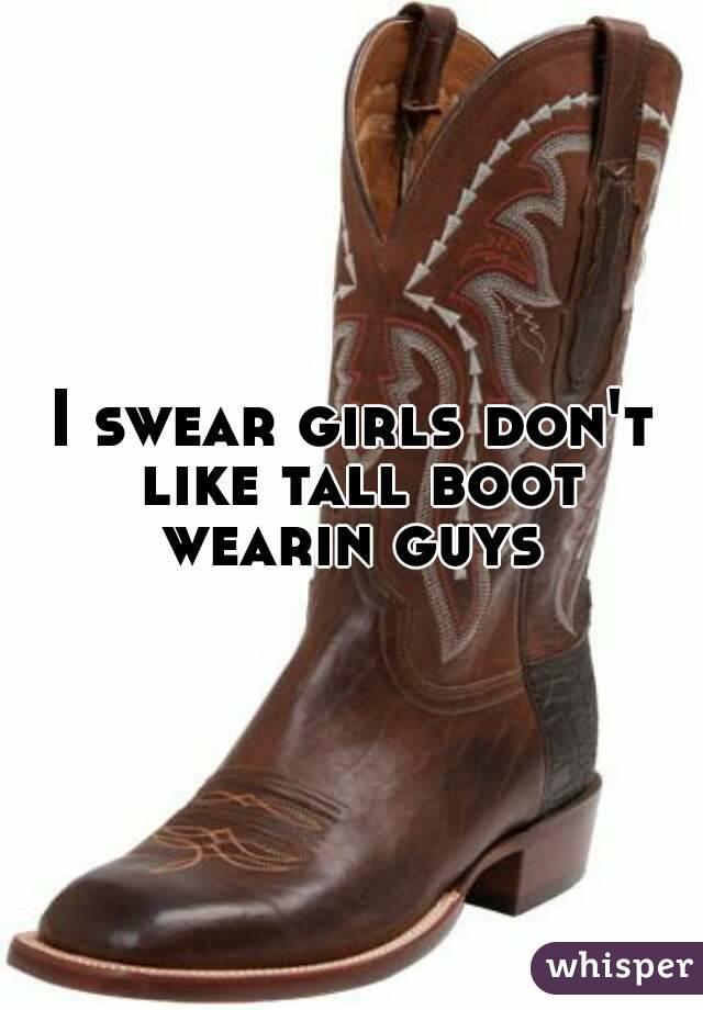 I swear girls don't like tall boot wearin guys