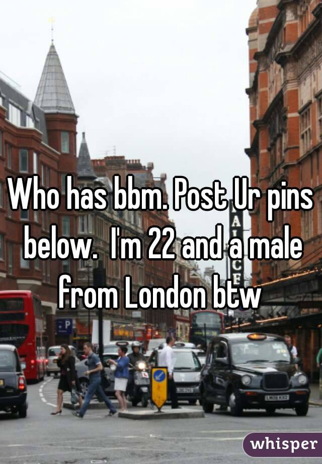 Who has bbm. Post Ur pins below.  I'm 22 and a male from London btw
