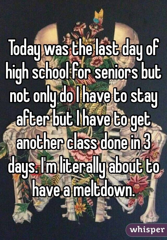 Today was the last day of high school for seniors but not only do I have to stay after but I have to get another class done in 3 days. I'm literally about to have a meltdown.