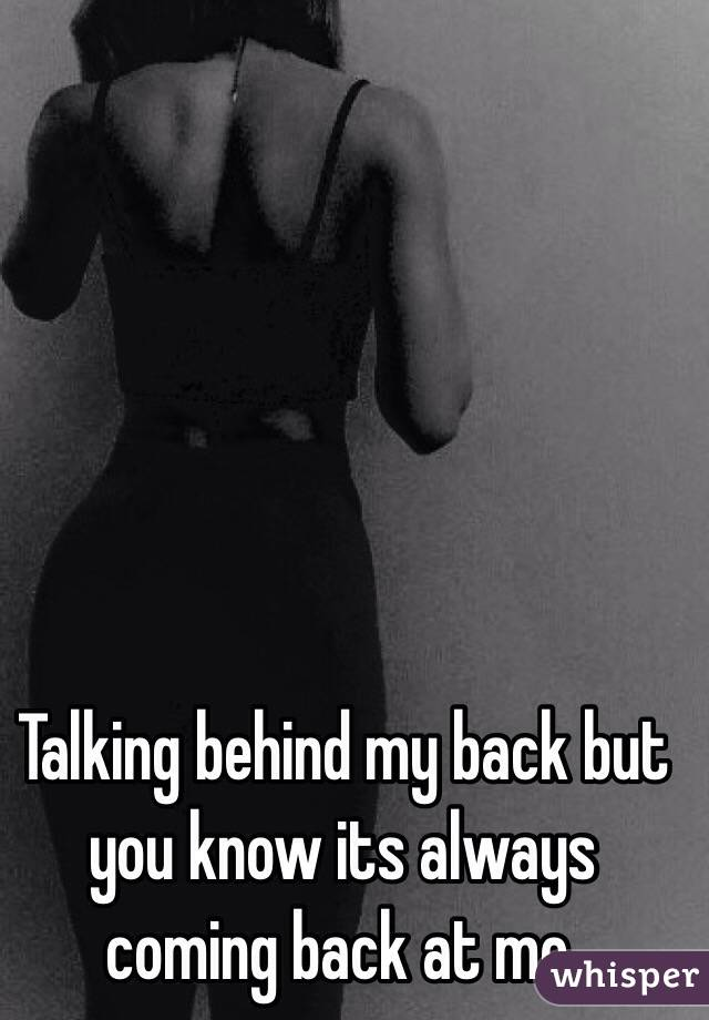 Talking behind my back but you know its always coming back at me.