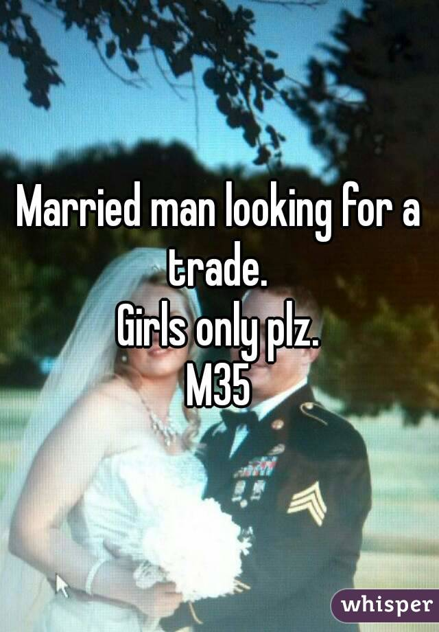 Married man looking for a trade.  Girls only plz. M35