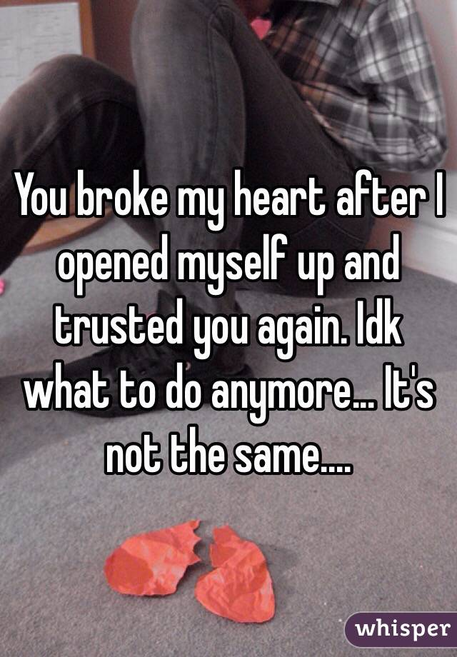 You broke my heart after I opened myself up and trusted you again. Idk what to do anymore... It's not the same....