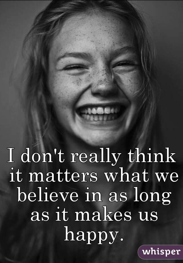 I don't really think it matters what we believe in as long as it makes us happy.