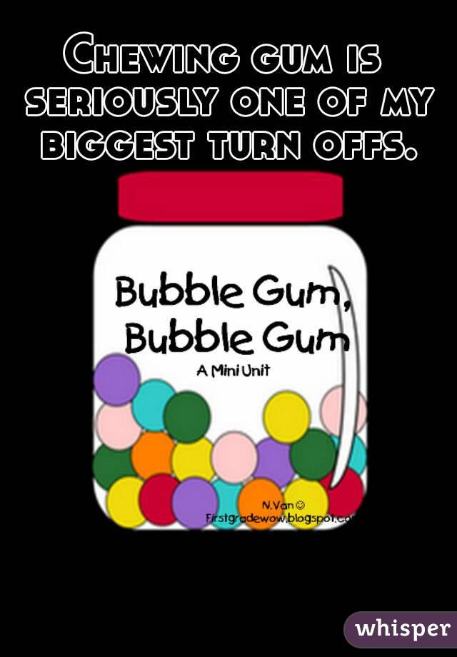 Chewing gum is seriously one of my biggest turn offs.
