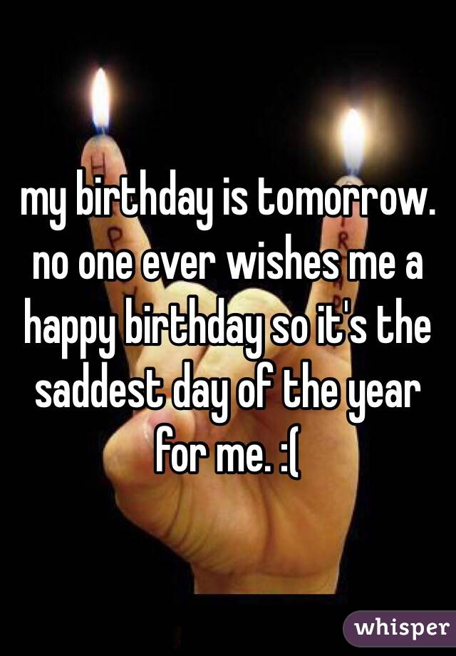 my birthday is tomorrow. no one ever wishes me a happy birthday so it's the saddest day of the year for me. :(