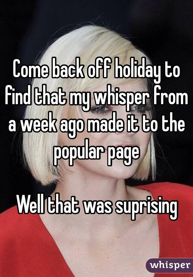Come back off holiday to find that my whisper from a week ago made it to the popular page  Well that was suprising