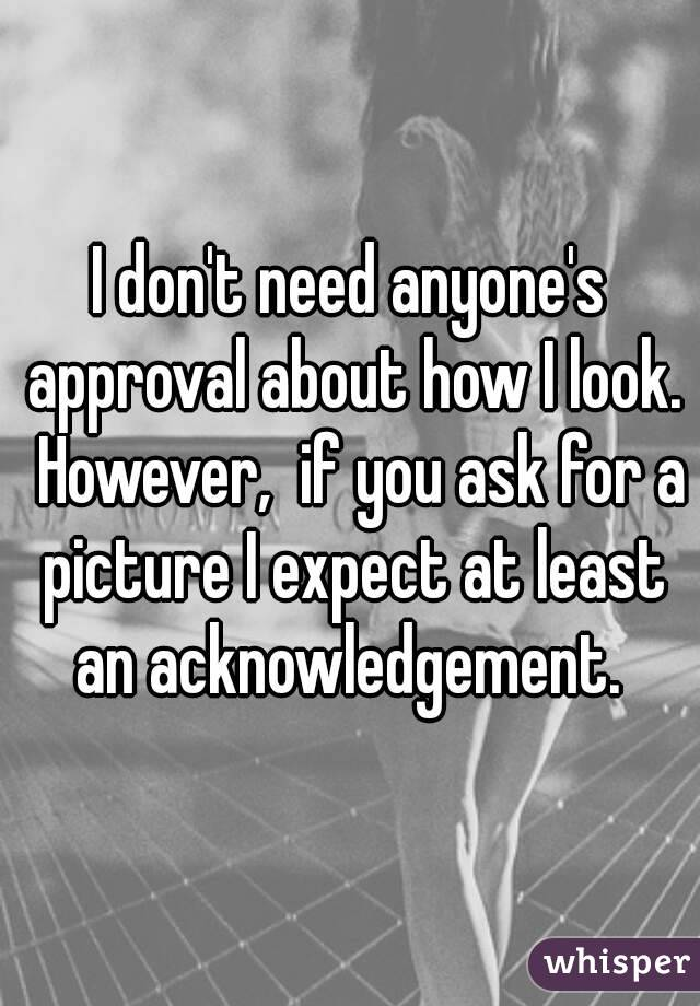 I don't need anyone's approval about how I look.  However,  if you ask for a picture I expect at least an acknowledgement.