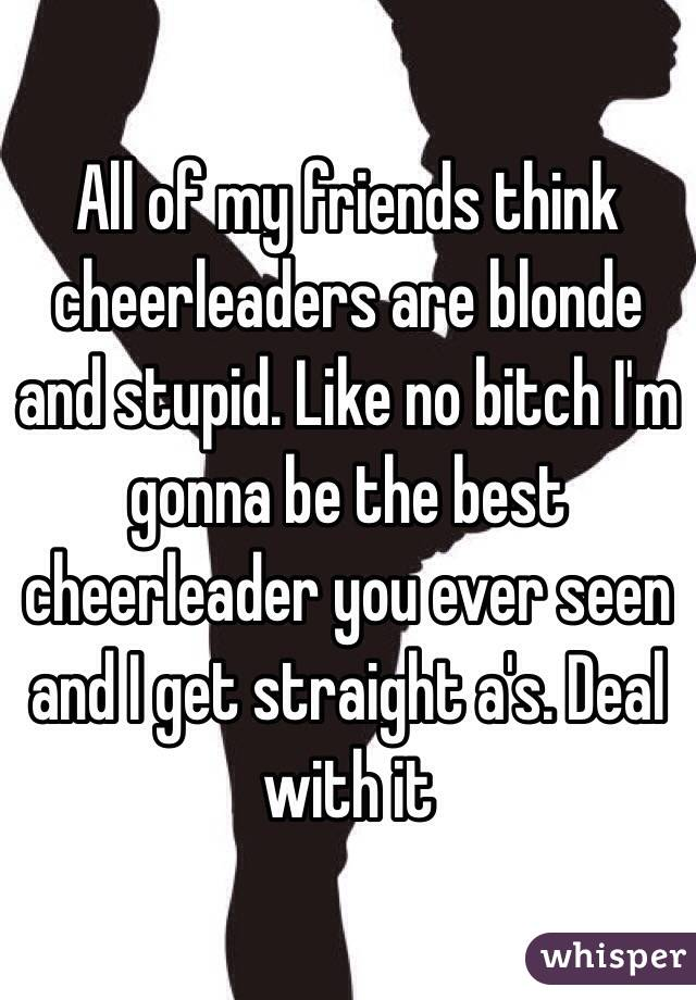 All of my friends think cheerleaders are blonde and stupid. Like no bitch I'm gonna be the best cheerleader you ever seen and I get straight a's. Deal with it