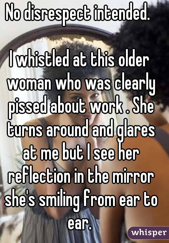 No disrespect intended.   I whistled at this older woman who was clearly pissed about work . She turns around and glares at me but I see her reflection in the mirror she's smiling from ear to ear.