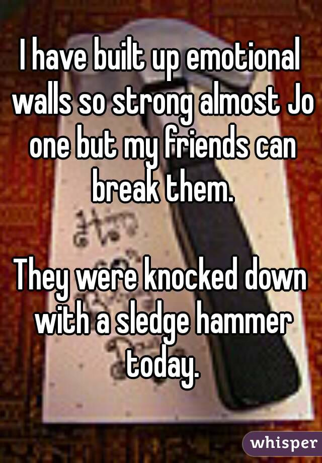 I have built up emotional walls so strong almost Jo one but my friends can break them.  They were knocked down with a sledge hammer today.