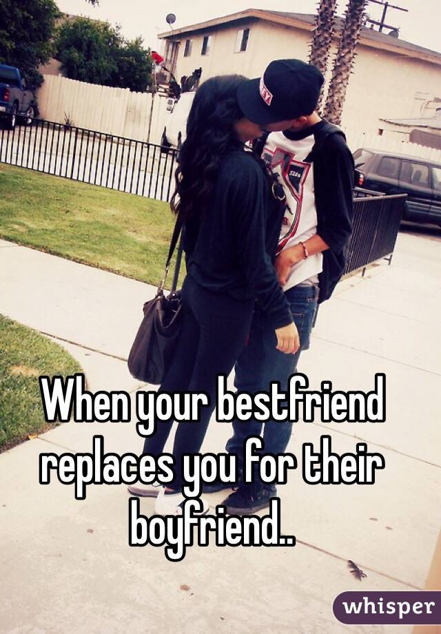 When your bestfriend replaces you for their boyfriend..
