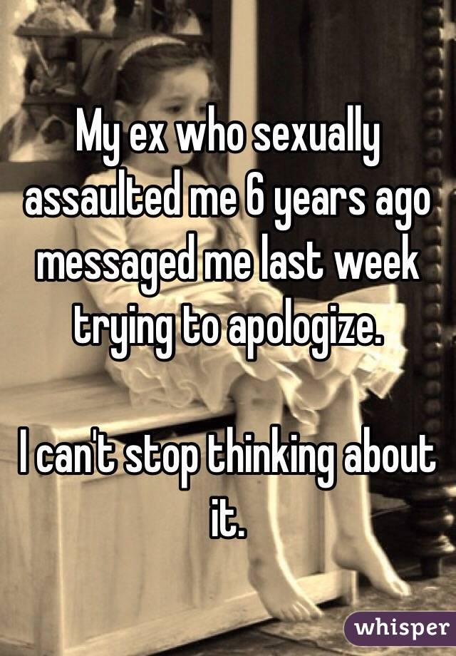 My ex who sexually assaulted me 6 years ago messaged me last week trying to apologize.  I can't stop thinking about it.