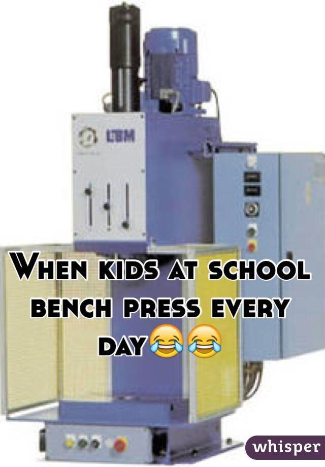 When kids at school bench press every day😂😂