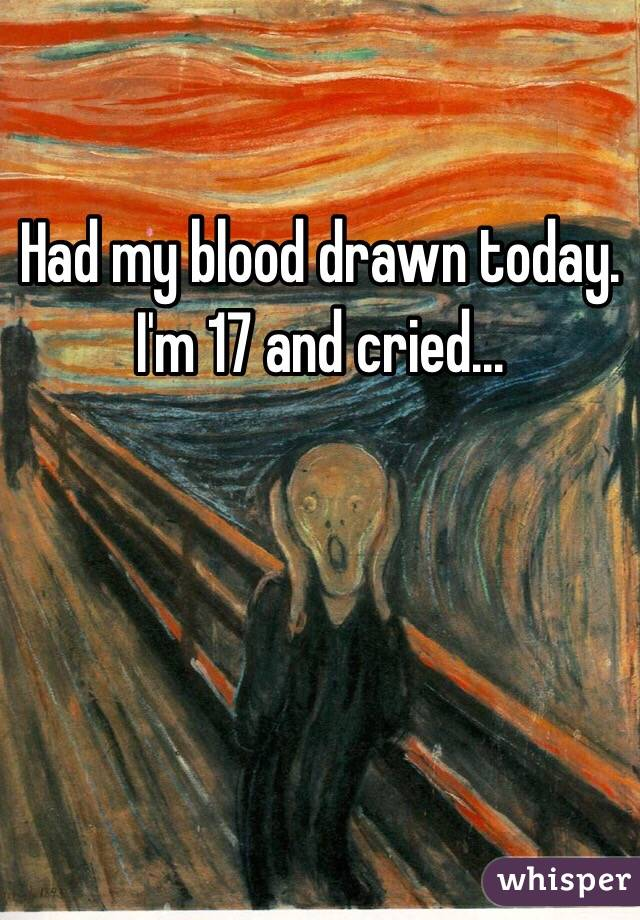 Had my blood drawn today. I'm 17 and cried...