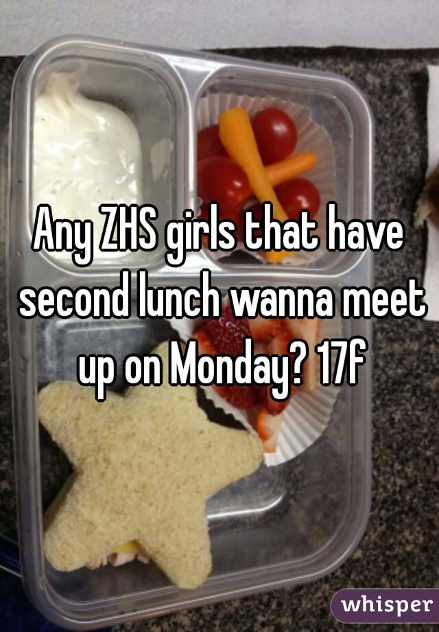 Any ZHS girls that have second lunch wanna meet up on Monday? 17f