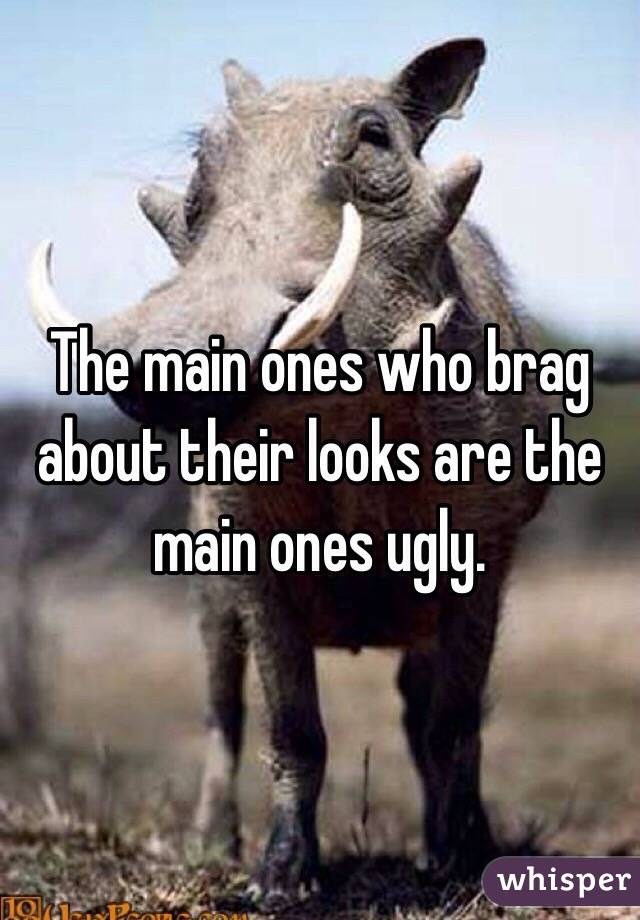 The main ones who brag about their looks are the main ones ugly.