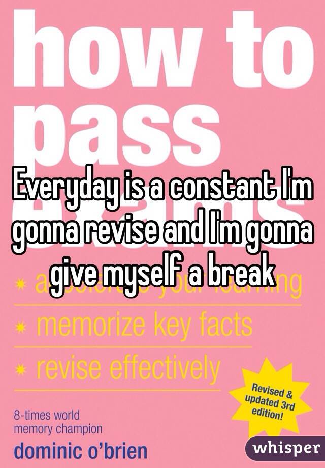 Everyday is a constant I'm gonna revise and I'm gonna give myself a break