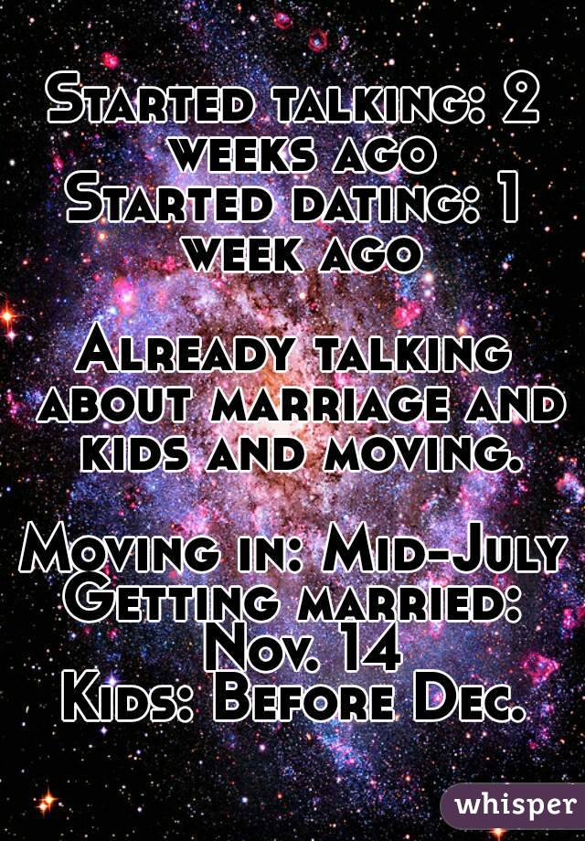 Started talking: 2 weeks ago Started dating: 1 week ago  Already talking about marriage and kids and moving.  Moving in: Mid-July Getting married: Nov. 14 Kids: Before Dec.