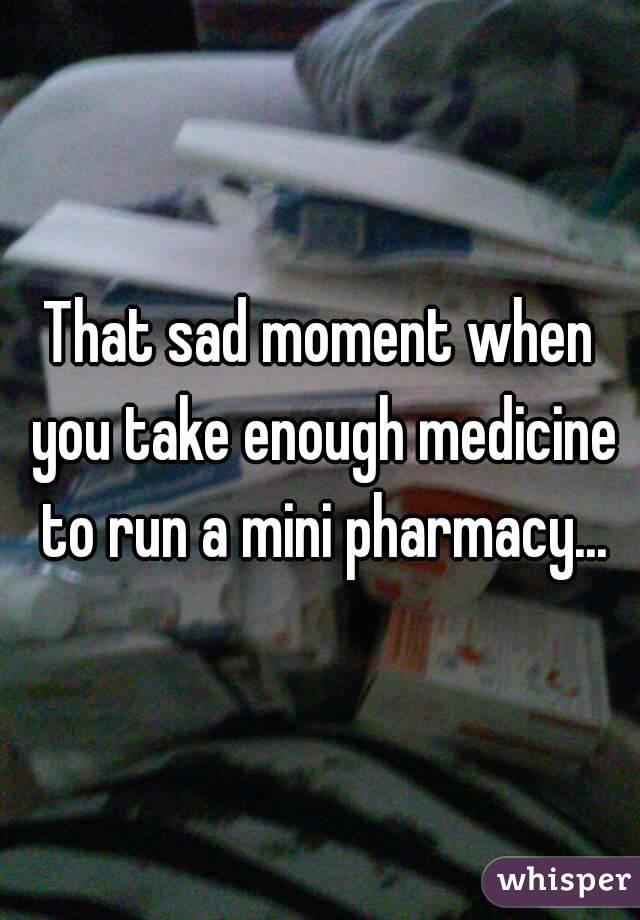 That sad moment when you take enough medicine to run a mini pharmacy...