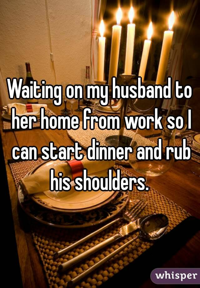 Waiting on my husband to her home from work so I can start dinner and rub his shoulders.