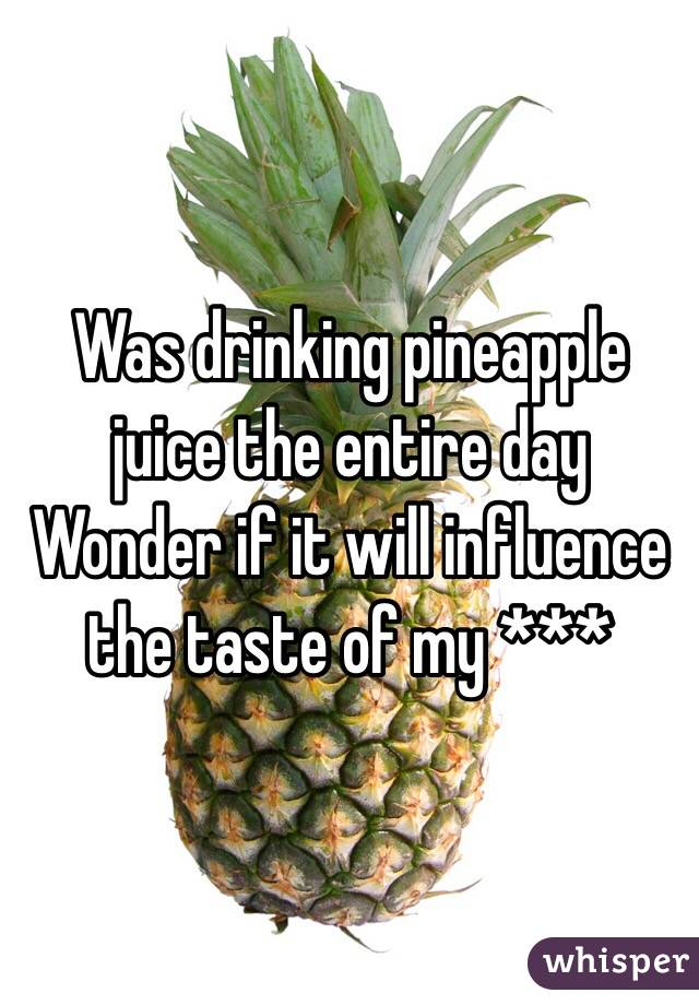 Was drinking pineapple juice the entire day Wonder if it will influence the taste of my ***