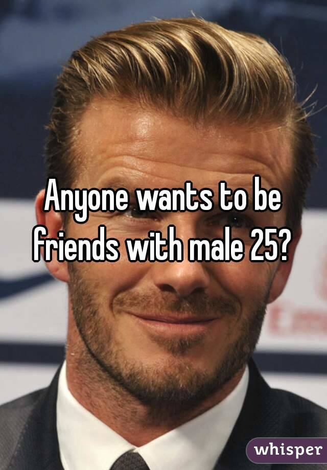 Anyone wants to be friends with male 25?