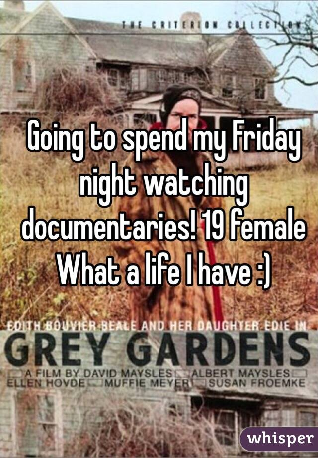 Going to spend my Friday night watching documentaries! 19 female  What a life I have :)