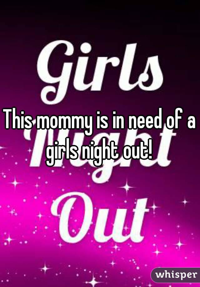 This mommy is in need of a girls night out!