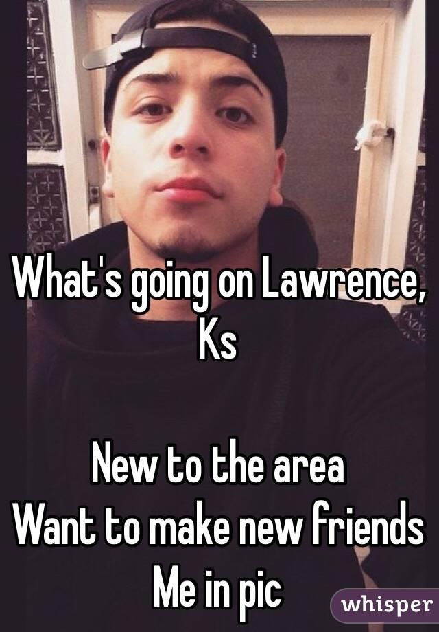 What's going on Lawrence, Ks  New to the area Want to make new friends Me in pic
