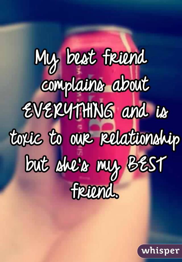 My best friend complains about EVERYTHING and is toxic to our relationship but she's my BEST friend.