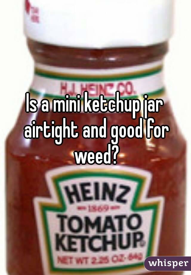 Is a mini ketchup jar airtight and good for weed?