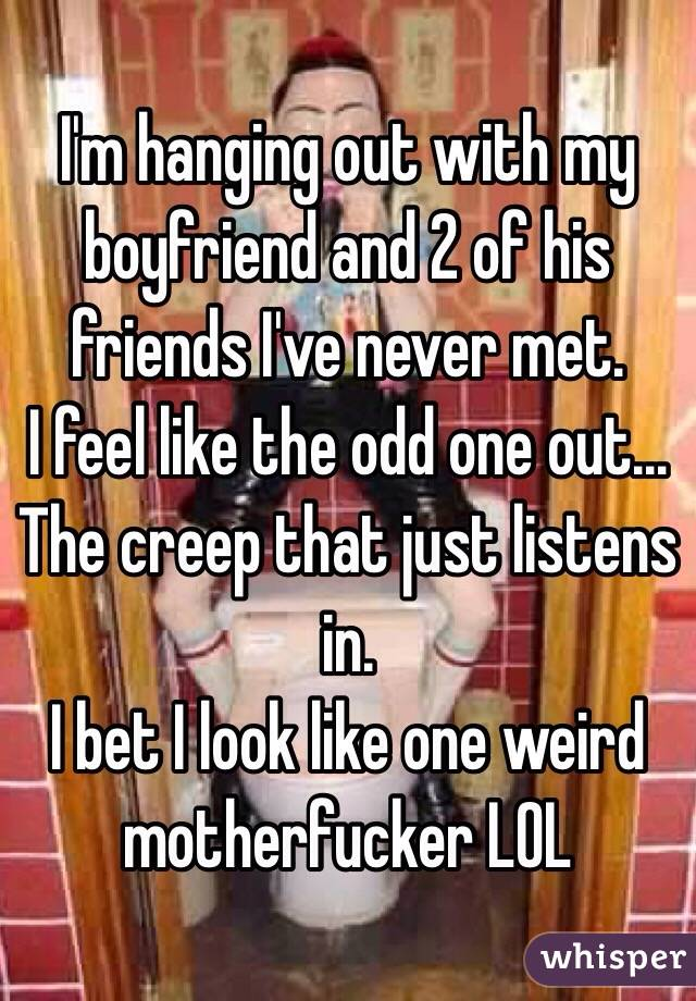 I'm hanging out with my boyfriend and 2 of his friends I've never met.  I feel like the odd one out... The creep that just listens in. I bet I look like one weird motherfucker LOL