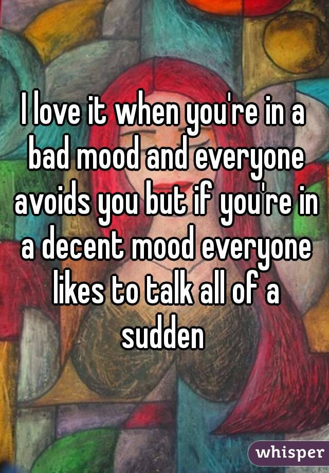 I love it when you're in a bad mood and everyone avoids you but if you're in a decent mood everyone likes to talk all of a sudden