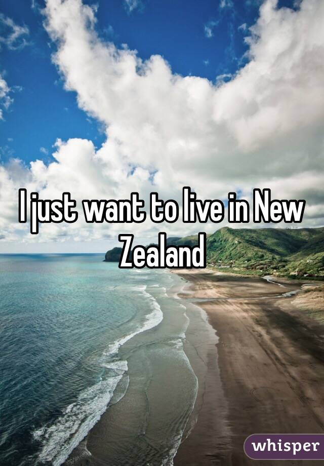 I just want to live in New Zealand