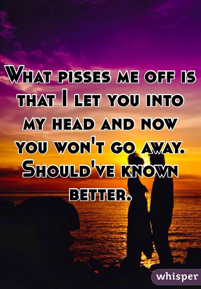 What pisses me off is that I let you into my head and now you won't go away.  Should've known better.