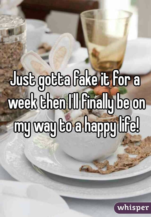 Just gotta fake it for a week then I'll finally be on my way to a happy life!