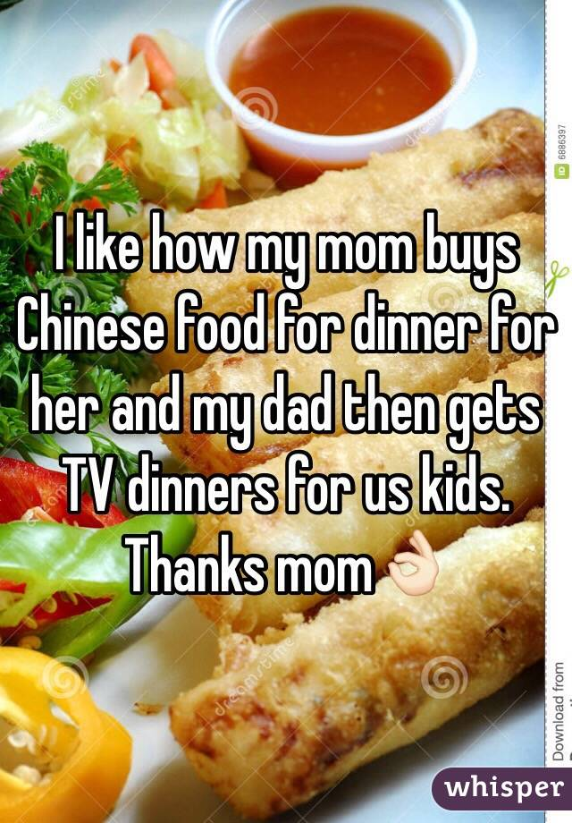 I like how my mom buys Chinese food for dinner for her and my dad then gets TV dinners for us kids. Thanks mom👌🏻
