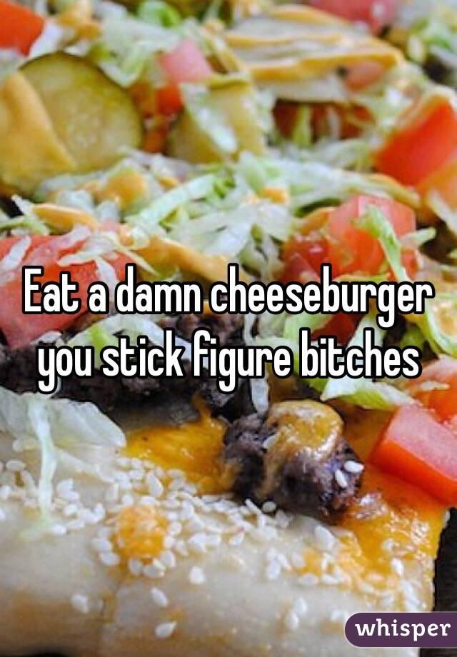 Eat a damn cheeseburger you stick figure bitches