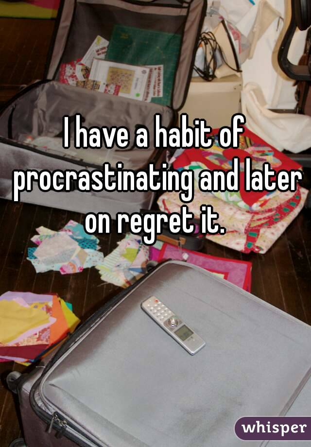 I have a habit of procrastinating and later on regret it.