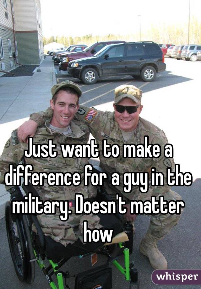 Just want to make a difference for a guy in the military. Doesn't matter how